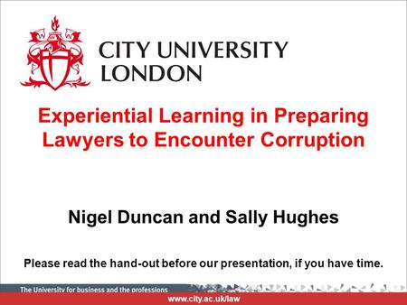 Www.city.ac.uk/law Experiential Learning in Preparing Lawyers to Encounter Corruption Nigel Duncan and Sally Hughes Please read the hand-out before our.