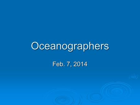 Oceanographers Feb. 7, 2014. History (revisited)  Oceanography may be one of the newest fields of science, but its roots extend back several tens of.