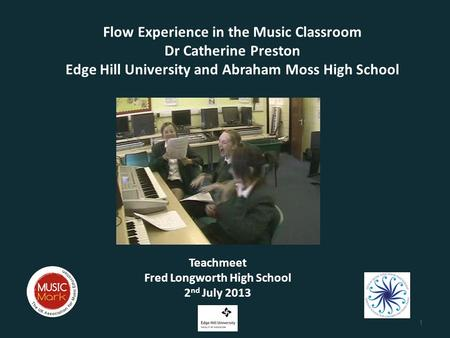 Flow Experience in the Music Classroom Dr Catherine Preston Edge Hill University and Abraham Moss High School Teachmeet Fred Longworth High School 2 nd.