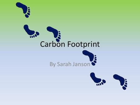 Carbon Footprint By Sarah Janson. What is a Carbon Footprint? A Carbon Footprint can be defined as the total amount of greenhouse gases produced to directly.