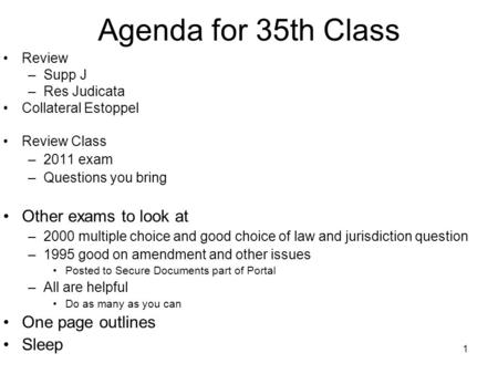 1 Agenda for 35th Class Review –Supp J –Res Judicata Collateral Estoppel Review Class –2011 exam –Questions you bring Other exams to look at –2000 multiple.