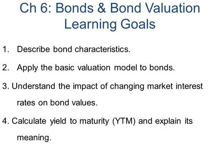Ch 6: Bonds & Bond Valuation Learning Goals 1.Describe bond characteristics. 2.Apply the basic valuation model to bonds. 3. Understand the impact of changing.