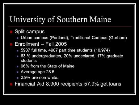 University of Southern Maine Split campus Urban campus (Portland), Traditional Campus (Gorham) Enrollment – Fall 2005 5987 full time, 4987 part time students.