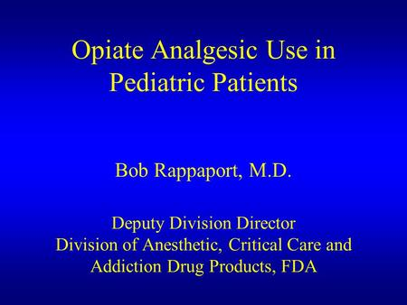 Opiate Analgesic Use in Pediatric Patients Bob Rappaport, M.D. Deputy Division Director Division of Anesthetic, Critical Care and Addiction Drug Products,