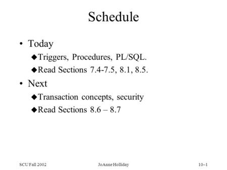 SCU Fall 2002JoAnne Holliday10–1 Schedule Today u Triggers, Procedures, PL/SQL. u Read Sections 7.4-7.5, 8.1, 8.5. Next u Transaction concepts, security.