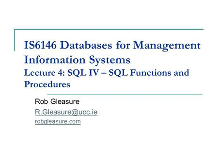 IS6146 Databases for Management Information Systems Lecture 4: SQL IV – SQL Functions and Procedures Rob Gleasure robgleasure.com.