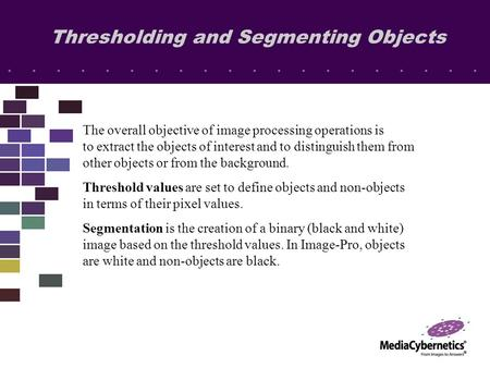 Thresholding and Segmenting Objects The overall objective of image processing operations is to extract the objects of interest and to distinguish them.