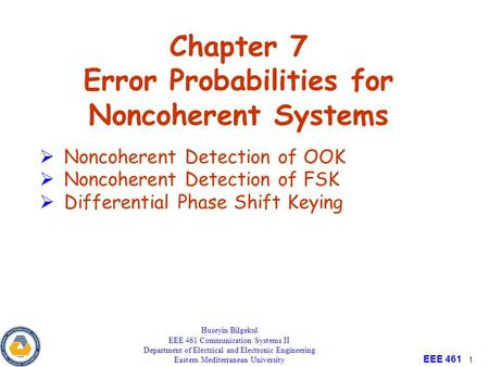 EEE 461 1 Chapter 7 Error Probabilities for Noncoherent Systems Huseyin Bilgekul EEE 461 Communication Systems II Department of Electrical and Electronic.
