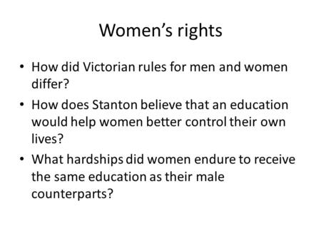 Women's rights How did Victorian rules for men and women differ? How does Stanton believe that an education would help women better control their own lives?