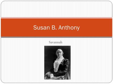 Savannah Susan B. Anthony. Susan was from 1820 in Massachusetts. Susan B. Anthony lived from 1820-1906.She fought hard for women's right's. Susan's parent's.