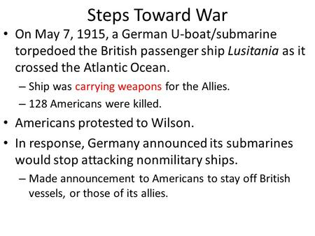 Steps Toward War On May 7, 1915, a German U-boat/submarine torpedoed the British passenger ship Lusitania as it crossed the Atlantic Ocean. – Ship was.