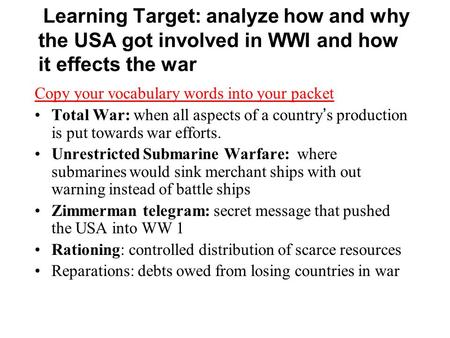 Learning Target: analyze how and why the USA got involved in WWI and how it effects the war Copy your vocabulary words into your packet Total War: when.