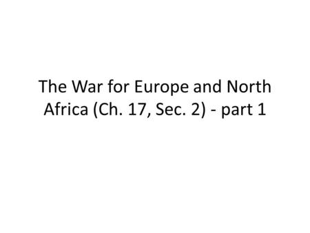 The War for Europe and North Africa (Ch. 17, Sec. 2) - part 1.