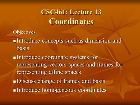 CSC461: Lecture 13 Coordinates Objectives Introduce concepts such as dimension and basis Introduce concepts such as dimension and basis Introduce coordinate.