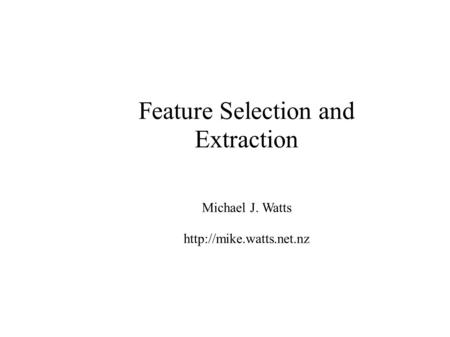 Feature Selection and Extraction Michael J. Watts