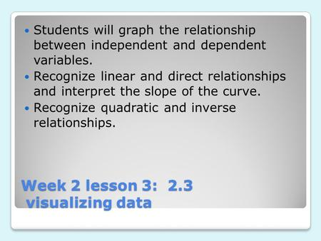 Week 2 lesson 3: 2.3 visualizing data Week 2 lesson 3: 2.3 visualizing data Students will graph the relationship between independent and dependent variables.