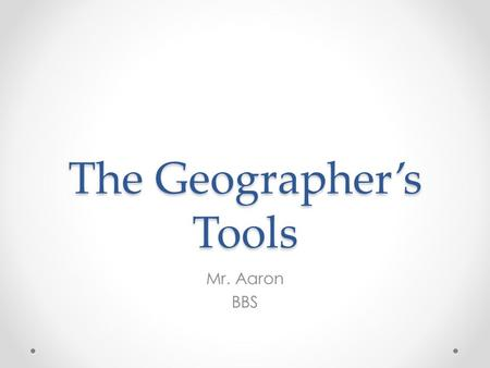The Geographer's Tools Mr. Aaron BBS. Maps and Globes A geographer's tools include maps, globes, and data that can be displayed in a variety of ways.