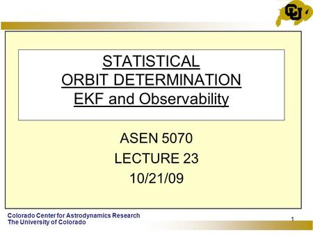 Colorado Center for Astrodynamics Research The University of Colorado 1 STATISTICAL ORBIT DETERMINATION EKF and Observability ASEN 5070 LECTURE 23 10/21/09.