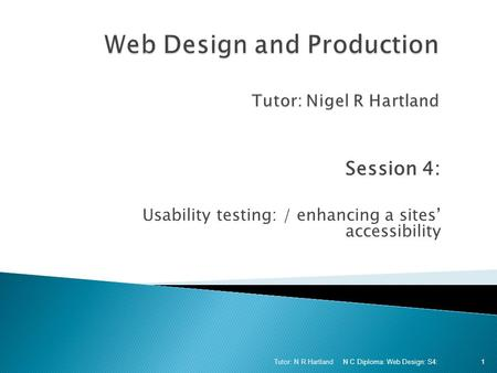 Session 4: Usability testing: / enhancing a sites' accessibility N C Diploma: Web Design: S4: Tutor: N R Hartland 1.