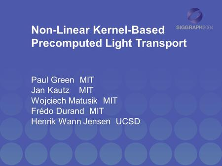 Non-Linear Kernel-Based Precomputed Light Transport Paul Green MIT Jan Kautz MIT Wojciech Matusik MIT Frédo Durand MIT Henrik Wann Jensen UCSD.