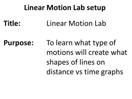 Linear Motion Lab setup Title: Purpose: Linear Motion Lab To learn what type of motions will create what shapes of lines on distance vs time graphs.