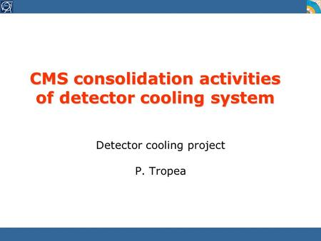 CMS consolidation activities of detector cooling system Detector cooling project P. Tropea.