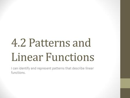 4.2 Patterns and Linear Functions I can identify and represent patterns that describe linear functions.