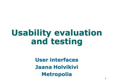 1 Usability evaluation and testing User interfaces Jaana Holvikivi Metropolia.