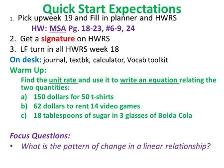 Quick Start Expectations 1. Pick upweek 19 and Fill in planner and HWRS HW: MSA Pg. 18-23, #6-9, 24 2. Get a signature on HWRS 3. LF turn in all HWRS week.