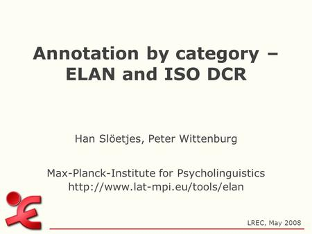 Annotation by category – ELAN and ISO DCR Han Slöetjes, Peter Wittenburg Max-Planck-Institute for Psycholinguistics  LREC,