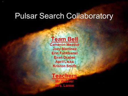 Pulsar Search Collaboratory Team Bell Cameron Meador Joey Martinez Erin Fankhanel Evan Graber April Liska Kriston Smith Teachers Mr.Weaver Mrs. Larew.