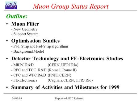 24/03/99Report to LHCC Referees Muon Group Status Report Outline: Muon Filter - New Geometry - Support System Optimisation Studies - Pad, Strip and Pad/Strip.