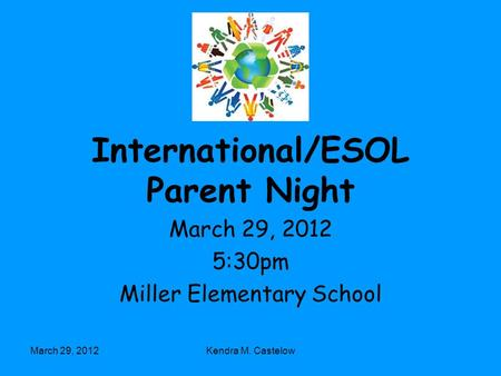 March 29, 2012Kendra M. Castelow International/ESOL Parent Night March 29, 2012 5:30pm Miller Elementary School.