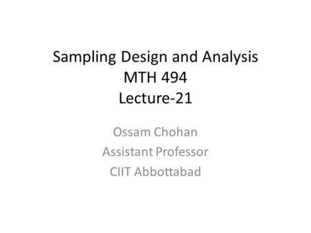 Sampling Design and Analysis MTH 494 Lecture-21 Ossam Chohan Assistant Professor CIIT Abbottabad.