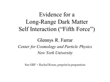 "Evidence for a Long-Range Dark Matter Self Interaction (""Fifth Force"") Glennys R. Farrar Center for Cosmology and Particle Physics New York University."