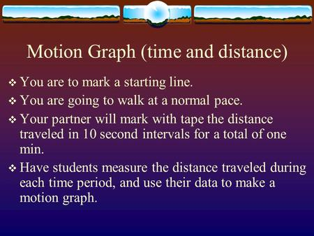 Motion Graph (time and distance)  You are to mark a starting line.  You are going to walk at a normal pace.  Your partner will mark with tape the distance.