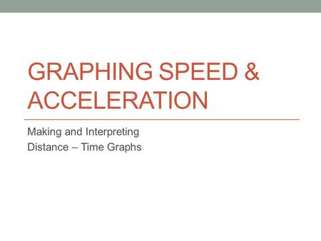 GRAPHING SPEED & ACCELERATION Making and Interpreting Distance – Time Graphs.
