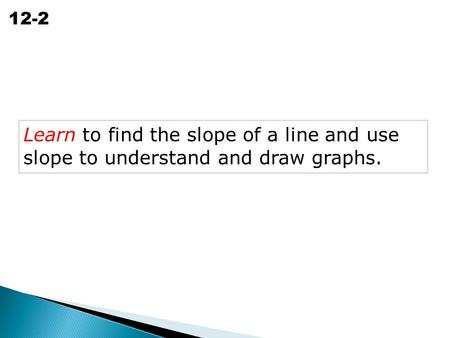 Slope of a Line 12-2 Learn to find the slope of a line and use slope to understand and draw graphs.