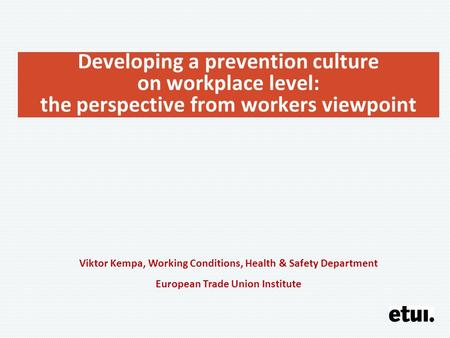 Developing a prevention culture on workplace level: the perspective from workers viewpoint Viktor Kempa, Working Conditions, Health & Safety Department.