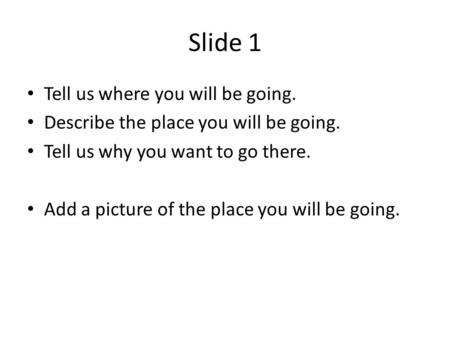 Slide 1 Tell us where you will be going. Describe the place you will be going. Tell us why you want to go there. Add a picture of the place you will be.