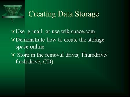 Creating Data Storage  Use g-mail or use wikispace.com  Demonstrate how to create the storage space online  Store in the removal drive( Thumdrive/ flash.