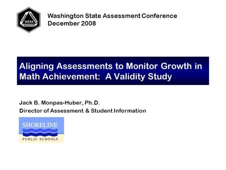Aligning Assessments to Monitor Growth in Math Achievement: A Validity Study Jack B. Monpas-Huber, Ph.D. Director of Assessment & Student Information Washington.
