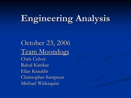 Engineering Analysis October 23, 2006 Team Moondogs Chris Culver Rahul Kirtikar Elias Krauklis Christopher Sampson Michael Widerquist.