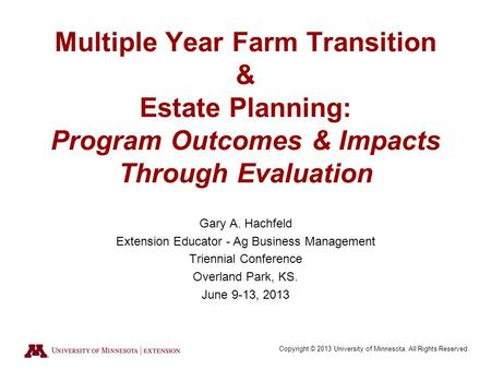 Copyright © 2013 University of Minnesota. All Rights Reserved Multiple Year Farm Transition & Estate Planning: Program Outcomes & Impacts Through Evaluation.
