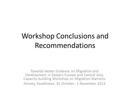 Workshop Conclusions and Recommendations Towards better Evidence on Migration and Development in Eastern Europe and Central Asia, Capacity-building Workshop.