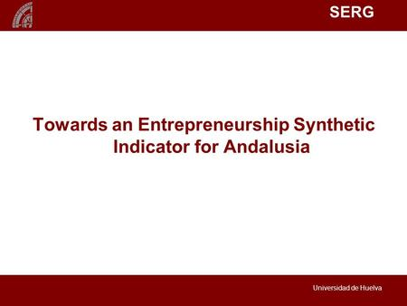 SERG Universidad de Huelva Towards an Entrepreneurship Synthetic Indicator for Andalusia.