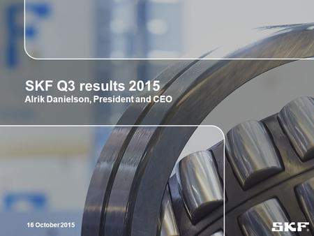 1 SKF Q3 results 2015 Alrik Danielson, President and CEO 16 October 2015.