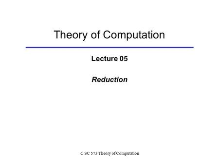 C SC 573 Theory of Computation Theory of Computation Lecture 05 Reduction.