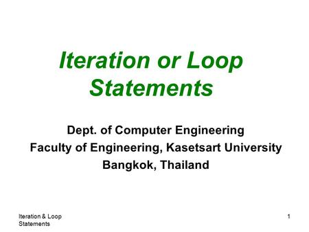 Iteration & Loop Statements 1 Iteration or Loop Statements Dept. of Computer Engineering Faculty of Engineering, Kasetsart University Bangkok, Thailand.