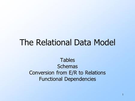 1 The Relational Data Model Tables Schemas Conversion from E/R to Relations Functional Dependencies.